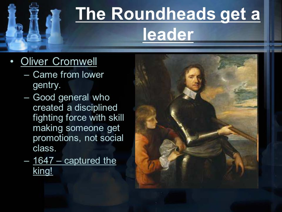 The Roundheads get a leader Oliver Cromwell –Came from lower gentry.