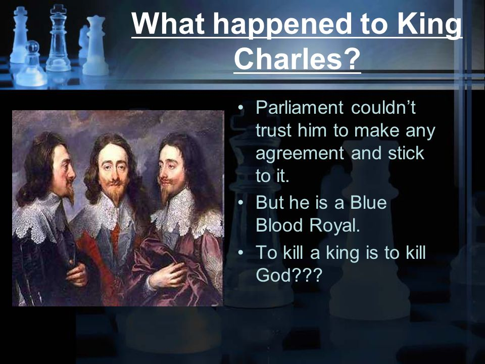 What happened to King Charles. Parliament couldn't trust him to make any agreement and stick to it.