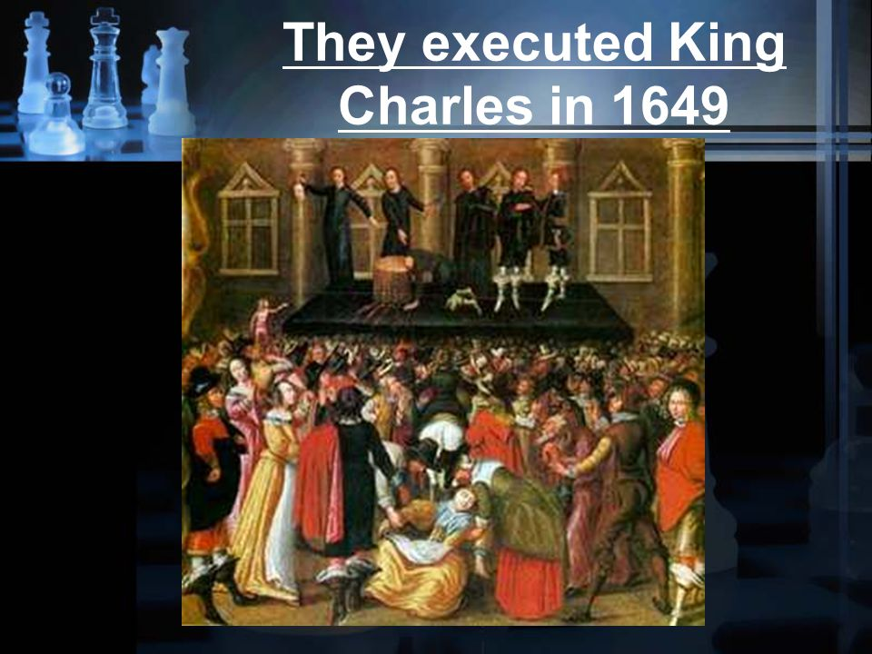 They executed King Charles in 1649