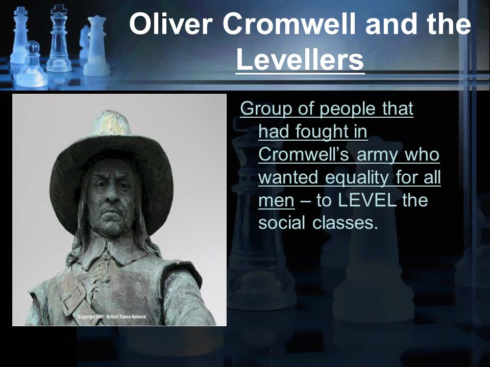 Oliver Cromwell and the Levellers Group of people that had fought in Cromwell's army who wanted equality for all men – to LEVEL the social classes.