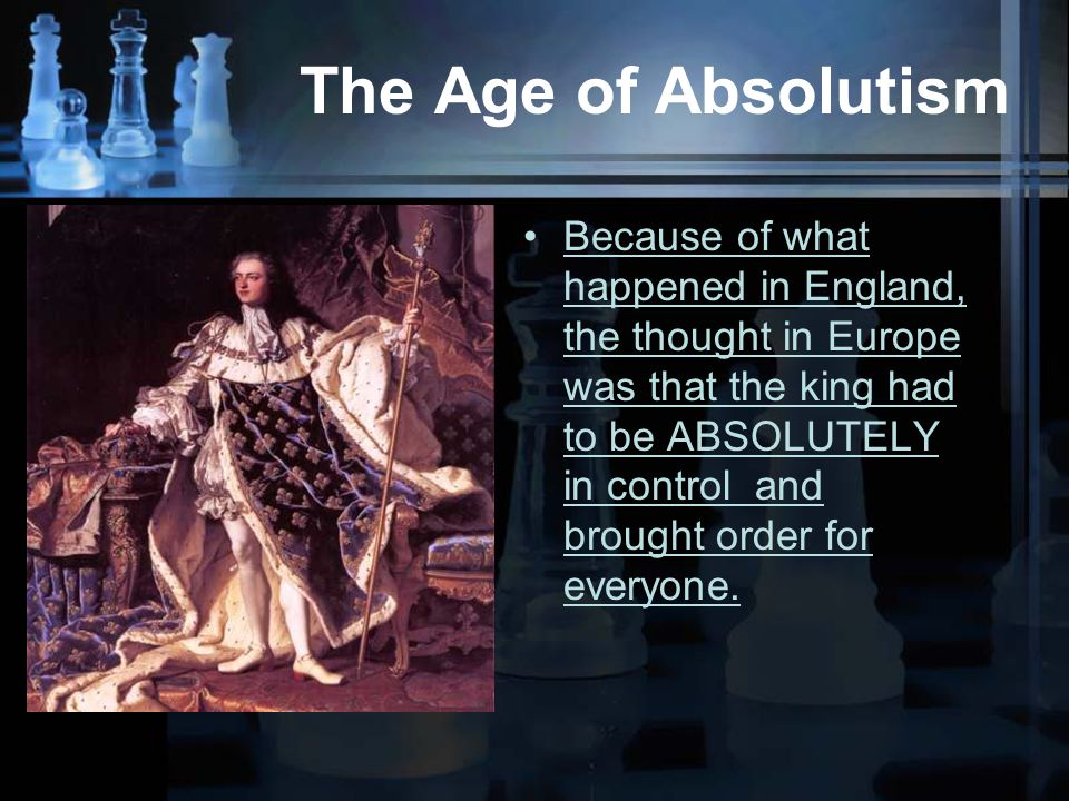 The Age of Absolutism Because of what happened in England, the thought in Europe was that the king had to be ABSOLUTELY in control and brought order for everyone.