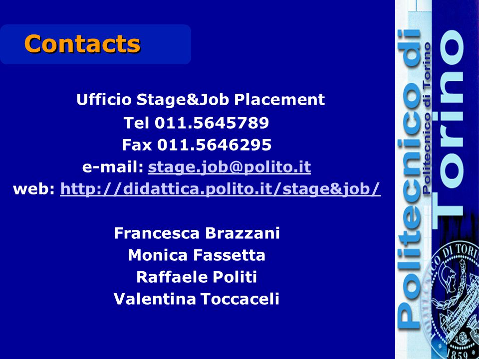 Contacts Ufficio Stage&Job Placement Tel 011.5645789 Fax 011.5646295 e-mail: stage.job@polito.itstage.job@polito.it web: http://didattica.polito.it/st