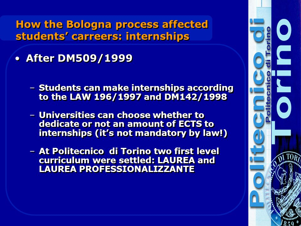 How the Bologna process affected students' carreers: internships After DM509/1999 –Students can make internships according to the LAW 196/1997 and DM142/1998 –Universities can choose whether to dedicate or not an amount of ECTS to internships (it's not mandatory by law!) –At Politecnico di Torino two first level curriculum were settled: LAUREA and LAUREA PROFESSIONALIZZANTE After DM509/1999 –Students can make internships according to the LAW 196/1997 and DM142/1998 –Universities can choose whether to dedicate or not an amount of ECTS to internships (it's not mandatory by law!) –At Politecnico di Torino two first level curriculum were settled: LAUREA and LAUREA PROFESSIONALIZZANTE