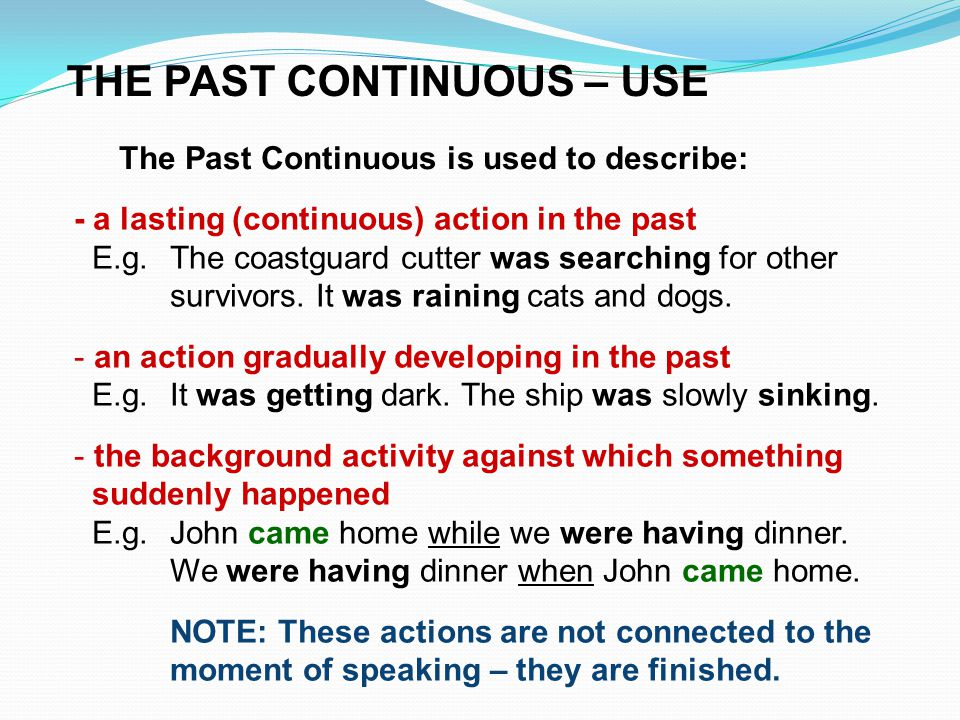 The Past Continuous is used to describe: THE PAST CONTINUOUS – USE - a lasting (continuous) action in the past E.g.