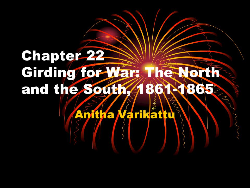Chapter 22 Girding for War: The North and the South, 1861-1865 Anitha Varikattu