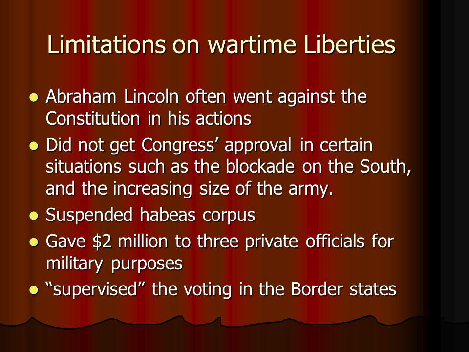 Limitations on wartime Liberties Abraham Lincoln often went against the Constitution in his actions Abraham Lincoln often went against the Constitution in his actions Did not get Congress' approval in certain situations such as the blockade on the South, and the increasing size of the army.