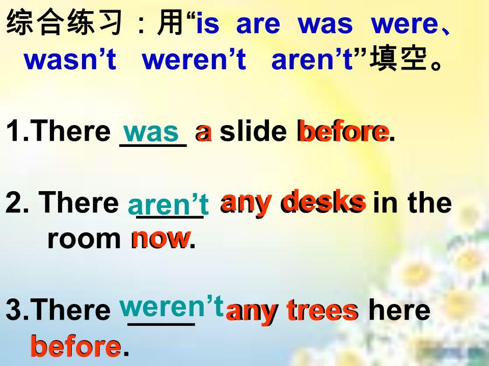 综合练习:用 is are was were 、 wasn't weren't aren't 填空。 1.There ____ a slide before.