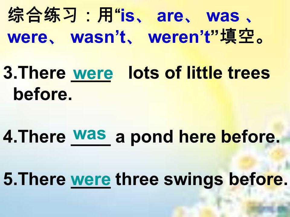 综合练习:用 is 、 are 、 was 、 were 、 wasn't 、 weren't 填空。 3.There ____ lots of little trees before.