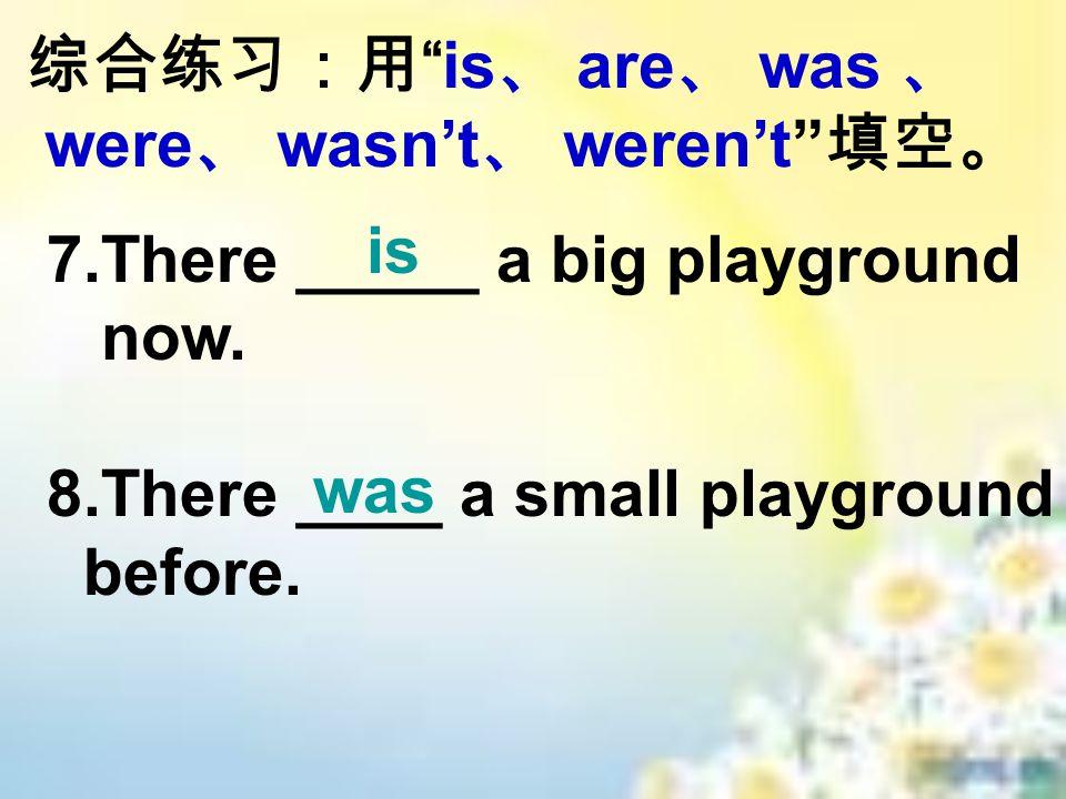 综合练习:用 is 、 are 、 was 、 were 、 wasn't 、 weren't 填空。 7.There _____ a big playground now.