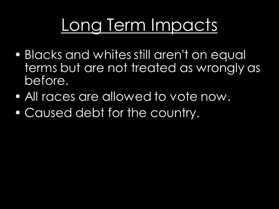 Long Term Impacts Blacks and whites still aren t on equal terms but are not treated as wrongly as before.