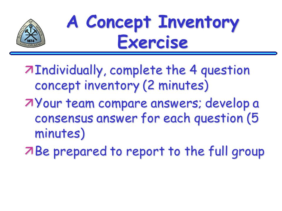 A Concept Inventory Exercise äIndividually, complete the 4 question concept inventory (2 minutes) äYour team compare answers; develop a consensus answer for each question (5 minutes) äBe prepared to report to the full group