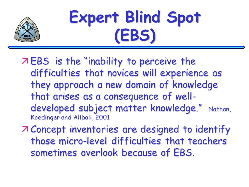 Expert Blind Spot (EBS) äEBS is the inability to perceive the difficulties that novices will experience as they approach a new domain of knowledge that arises as a consequence of well- developed subject matter knowledge. Nathan, Koedinger and Alibali, 2001 äConcept inventories are designed to identify those micro-level difficulties that teachers sometimes overlook because of EBS.