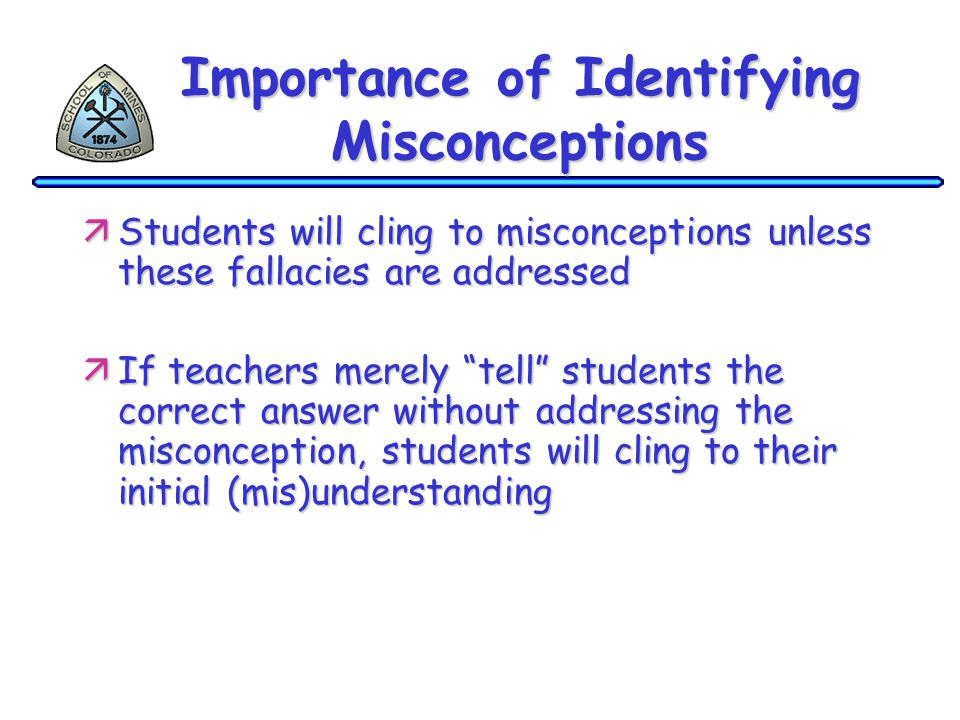 Importance of Identifying Misconceptions äStudents will cling to misconceptions unless these fallacies are addressed äIf teachers merely tell students the correct answer without addressing the misconception, students will cling to their initial (mis)understanding