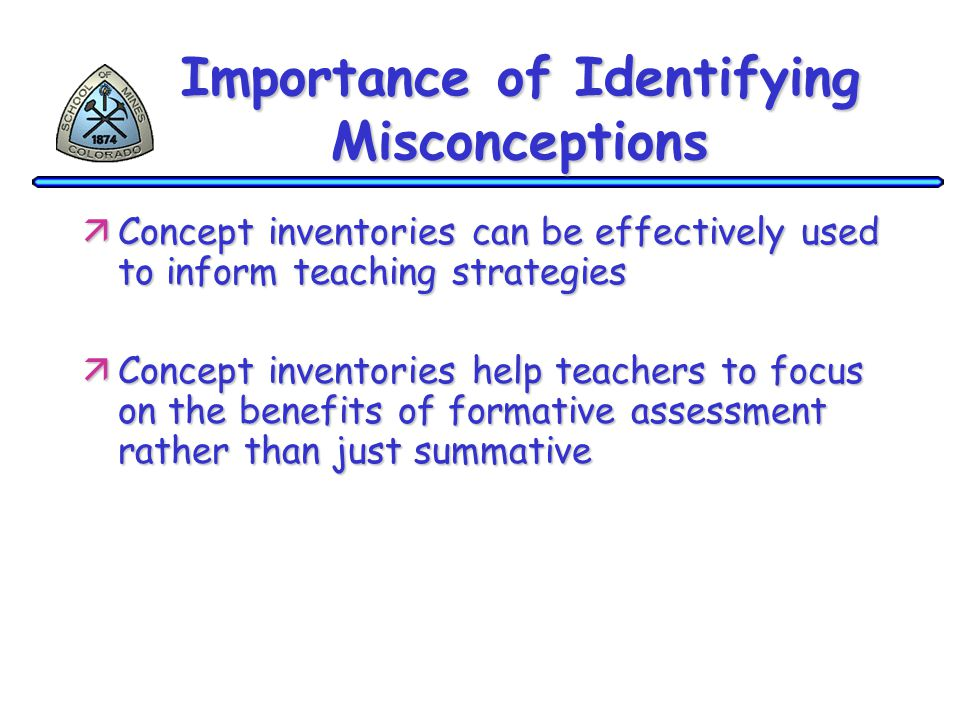 Importance of Identifying Misconceptions äConcept inventories can be effectively used to inform teaching strategies äConcept inventories help teachers to focus on the benefits of formative assessment rather than just summative