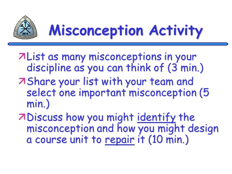 Misconception Activity äList as many misconceptions in your discipline as you can think of (3 min.) äShare your list with your team and select one imp