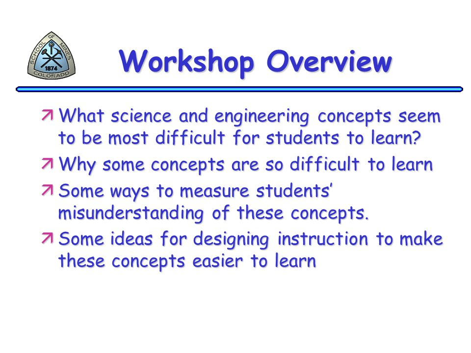 Workshop Overview äWhat science and engineering concepts seem to be most difficult for students to learn? äWhy some concepts are so difficult to learn