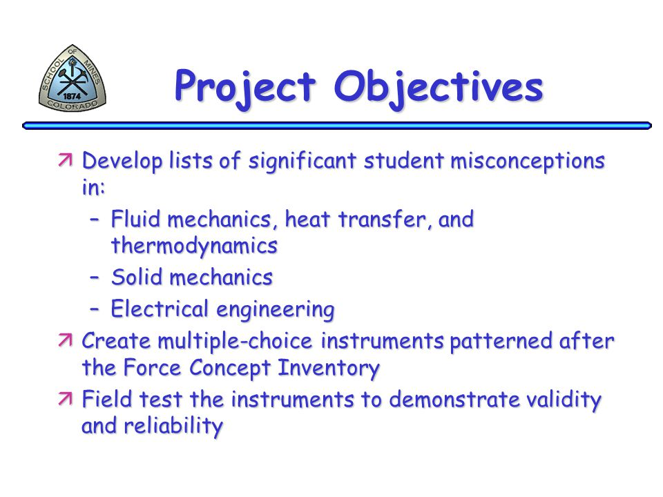 Project Objectives äDevelop lists of significant student misconceptions in: –Fluid mechanics, heat transfer, and thermodynamics –Solid mechanics –Electrical engineering äCreate multiple-choice instruments patterned after the Force Concept Inventory äField test the instruments to demonstrate validity and reliability