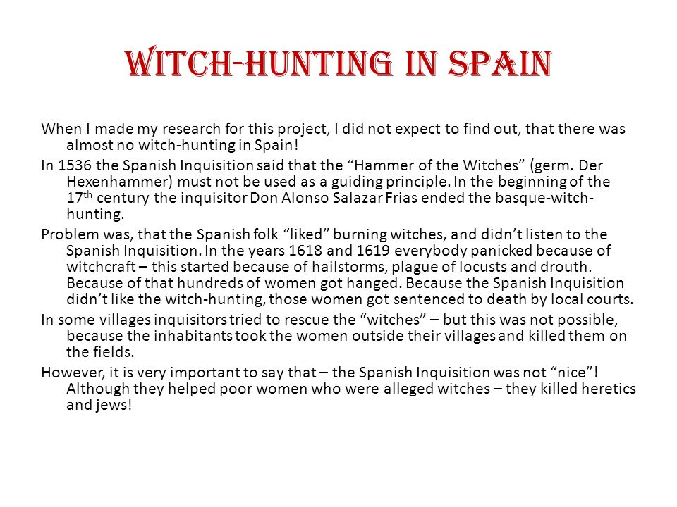 Witch-Hunting in Spain When I made my research for this project, I did not expect to find out, that there was almost no witch-hunting in Spain.