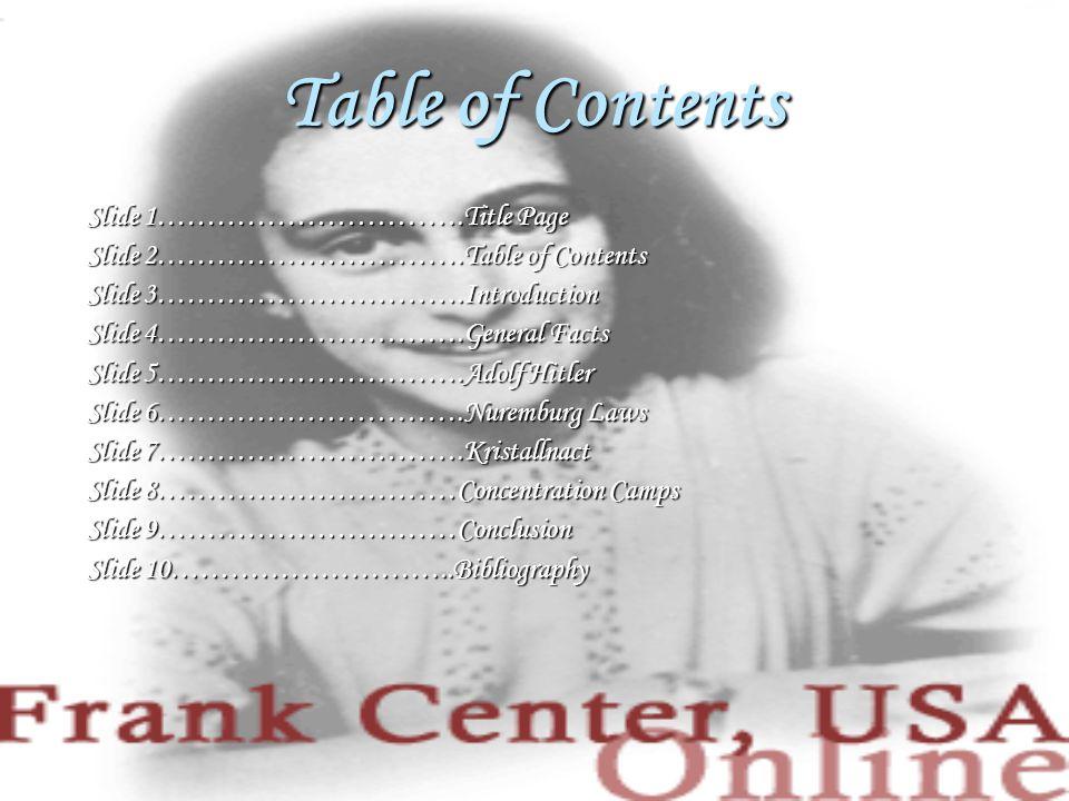 Table of Contents Slide 1………………………….Title Page Slide 2………………………….Table of Contents Slide 3………………………….Introduction Slide 4………………………….General Facts Slide 5………………………….Adolf Hitler Slide 6………………………….Nuremburg Laws Slide 7………………………….Kristallnact Slide 8…………………………Concentration Camps Slide 9…………………………Conclusion Slide 10………………………..Bibliography