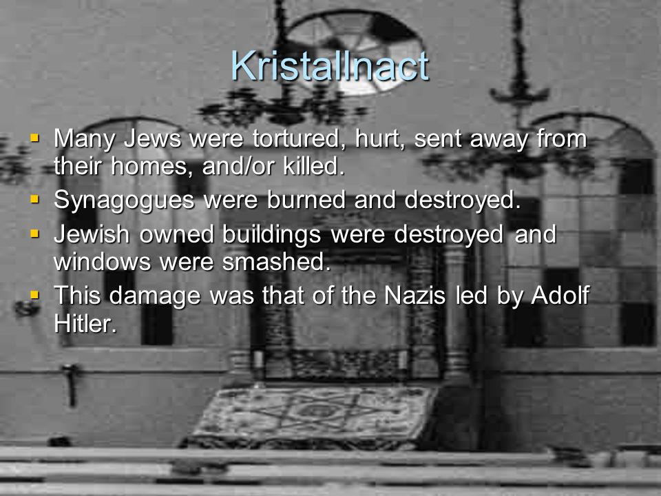 Kristallnact  Many Jews were tortured, hurt, sent away from their homes, and/or killed.
