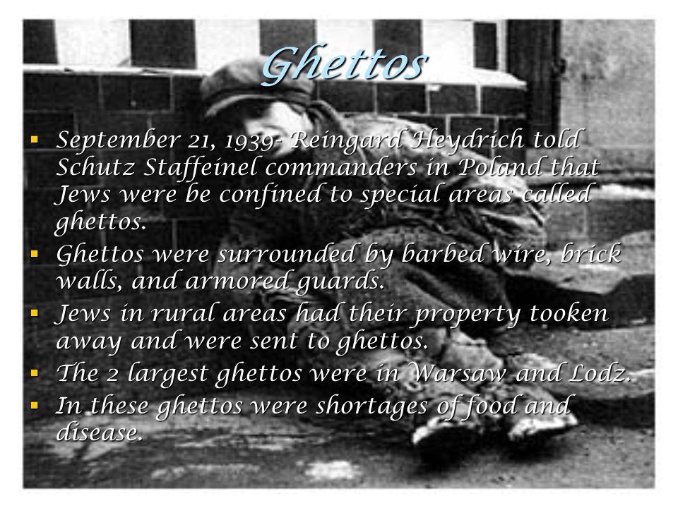Ghettos  September 21, 1939- Reingard Heydrich told Schutz Staffeinel commanders in Poland that Jews were be confined to special areas called ghettos