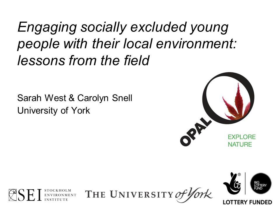 Engaging socially excluded young people with their local environment: lessons from the field Sarah West & Carolyn Snell University of York