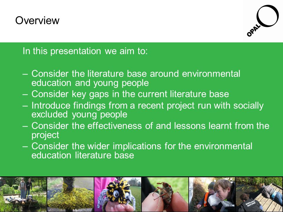 Overview In this presentation we aim to: –Consider the literature base around environmental education and young people –Consider key gaps in the current literature base –Introduce findings from a recent project run with socially excluded young people –Consider the effectiveness of and lessons learnt from the project –Consider the wider implications for the environmental education literature base