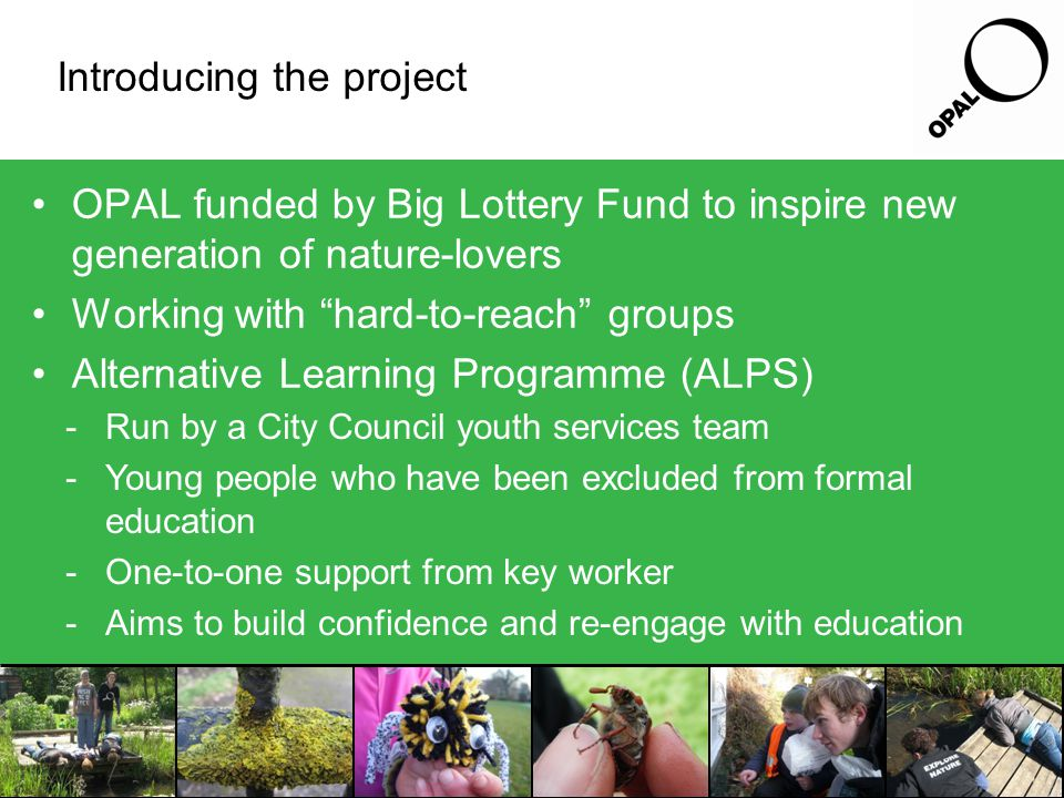 Introducing the project OPAL funded by Big Lottery Fund to inspire new generation of nature-lovers Working with hard-to-reach groups Alternative Learning Programme (ALPS) -Run by a City Council youth services team -Young people who have been excluded from formal education -One-to-one support from key worker -Aims to build confidence and re-engage with education