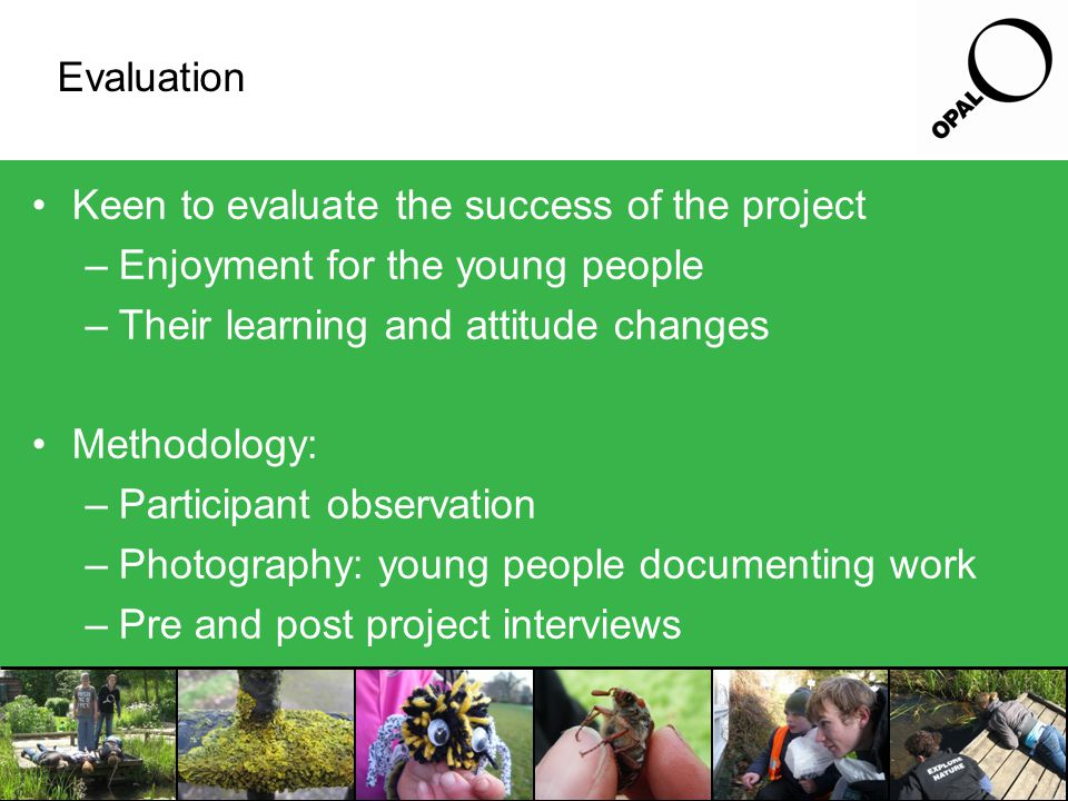 Evaluation Keen to evaluate the success of the project –Enjoyment for the young people –Their learning and attitude changes Methodology: –Participant observation –Photography: young people documenting work –Pre and post project interviews
