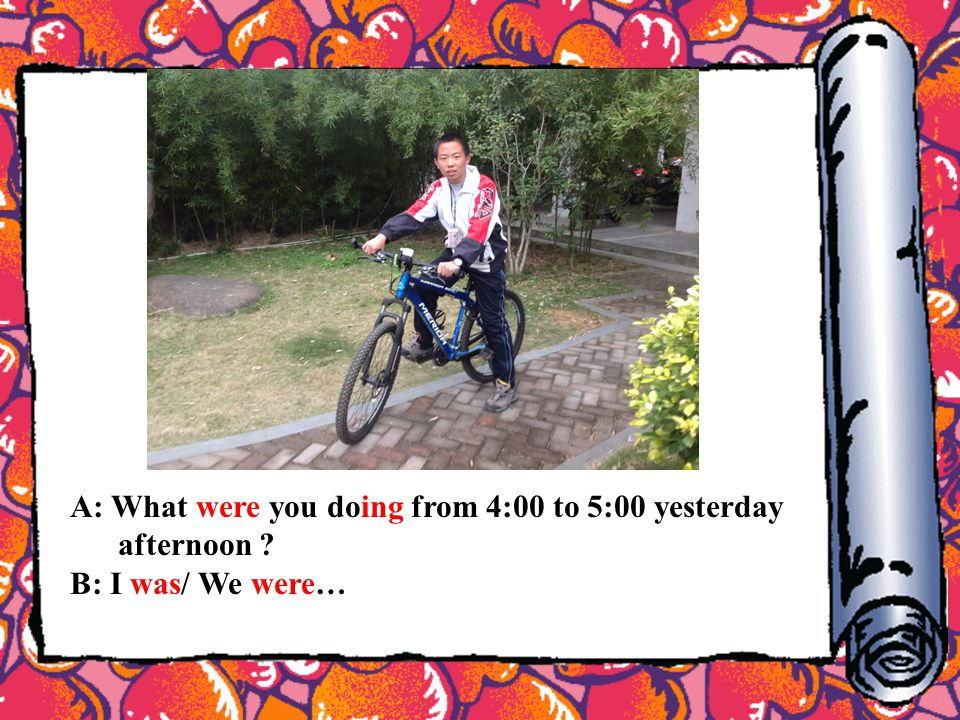 A: What were you doing from 4:00 to 5:00 yesterday afternoon ? B: I was/ We were…