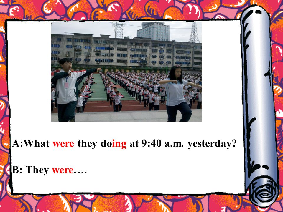 A:What were they doing at 9:40 a.m. yesterday? B: They were….
