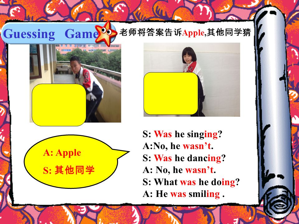 Guessing Game A: Apple S: 其他同学 老师将答案告诉 Apple, 其他同学猜 S: Was he singing.