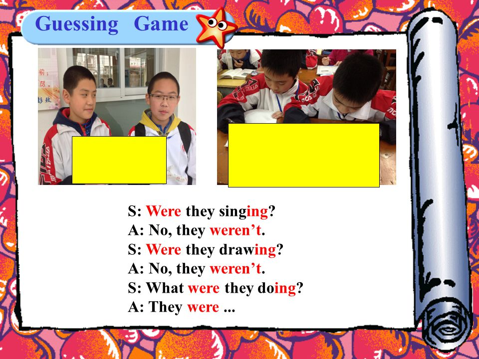 Guessing Game S: Were they singing.A: No, they weren't.