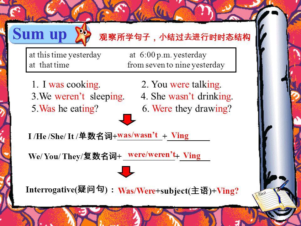 Sum up 观察所学句子,小结过去进行时时态结构 1.I was cooking. 2. You were talking.