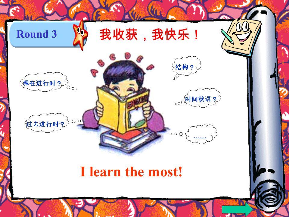 Round 3 I learn the most! 结构? 过去进行时? 现在进行时? 时间状语? …… 我收获,我快乐!