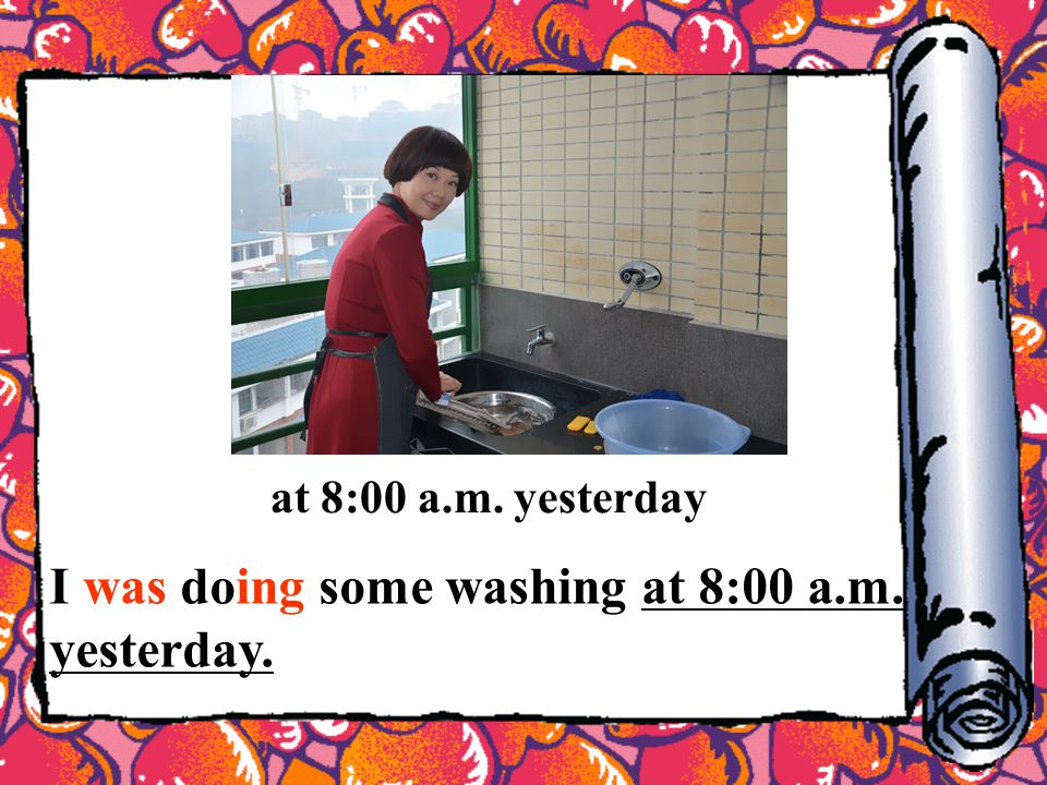 at 8:00 a.m. yesterday I was doing some washing at 8:00 a.m. yesterday.