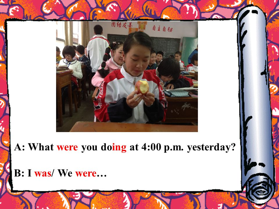 A: What were you doing at 4:00 p.m. yesterday? B: I was/ We were…