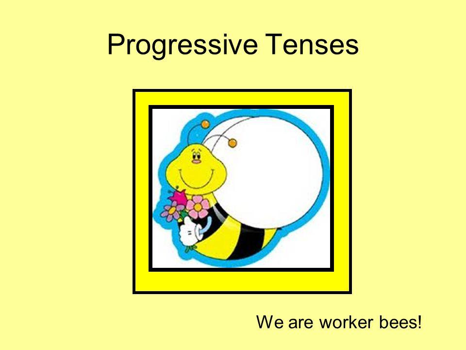 Progressive Tenses We are worker bees!