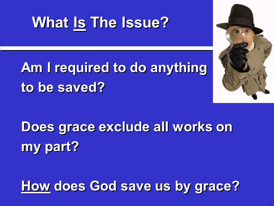 5 Am I required to do anything to be saved. Does grace exclude all works on my part.
