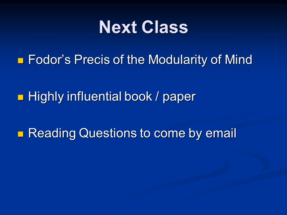 Next Class Fodor's Precis of the Modularity of Mind Fodor's Precis of the Modularity of Mind Highly influential book / paper Highly influential book / paper Reading Questions to come by email Reading Questions to come by email