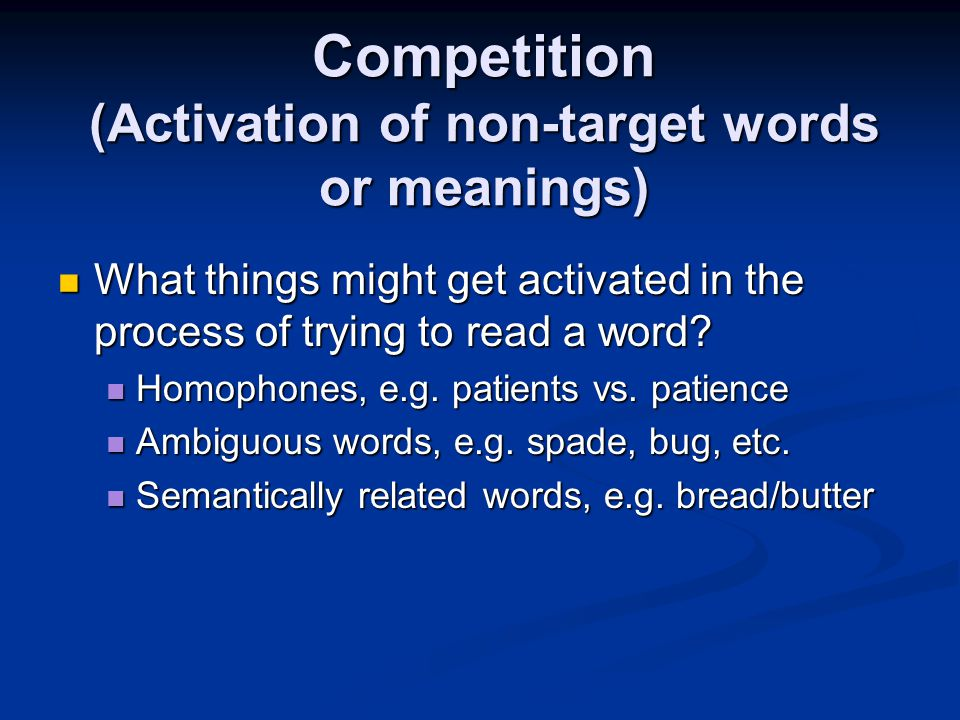 Competition (Activation of non-target words or meanings) What things might get activated in the process of trying to read a word.