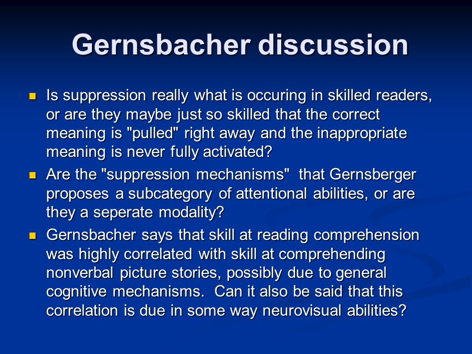 Gernsbacher discussion Gernsbacher discussion Is suppression really what is occuring in skilled readers, or are they maybe just so skilled that the correct meaning is pulled right away and the inappropriate meaning is never fully activated.