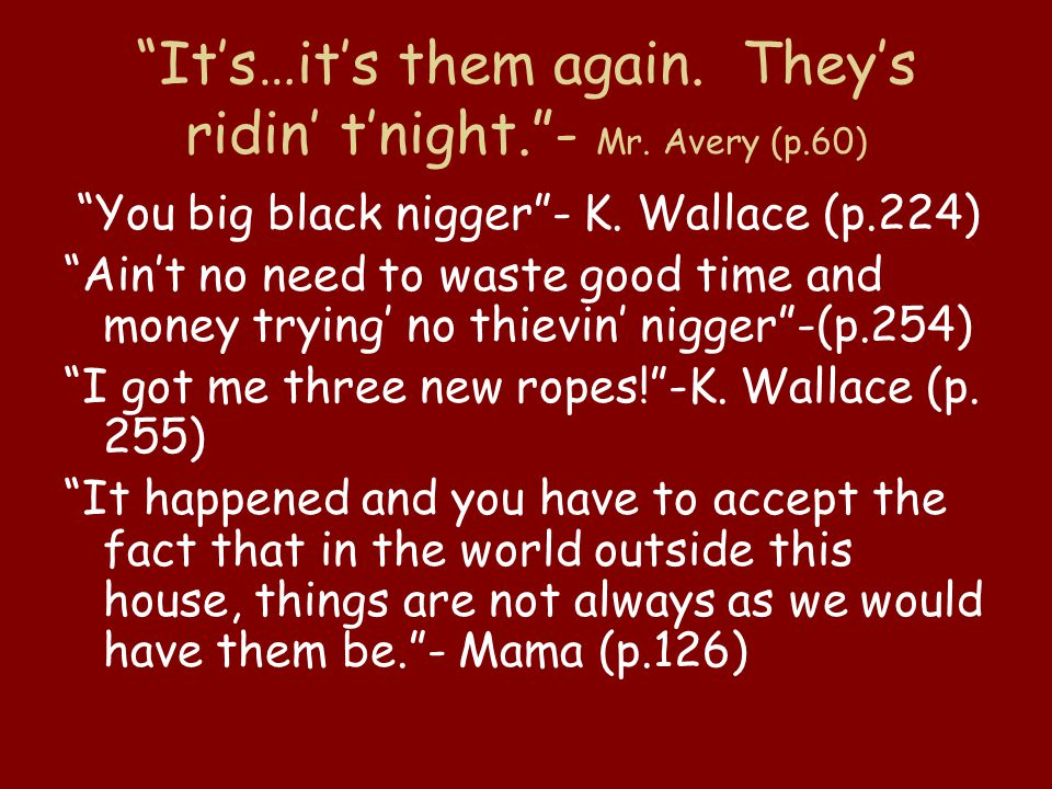 """It's…it's them again. They's ridin' t'night.""- Mr. Avery (p.60) ""You big black nigger""- K. Wallace (p.224) ""Ain't no need to waste good time and mone"