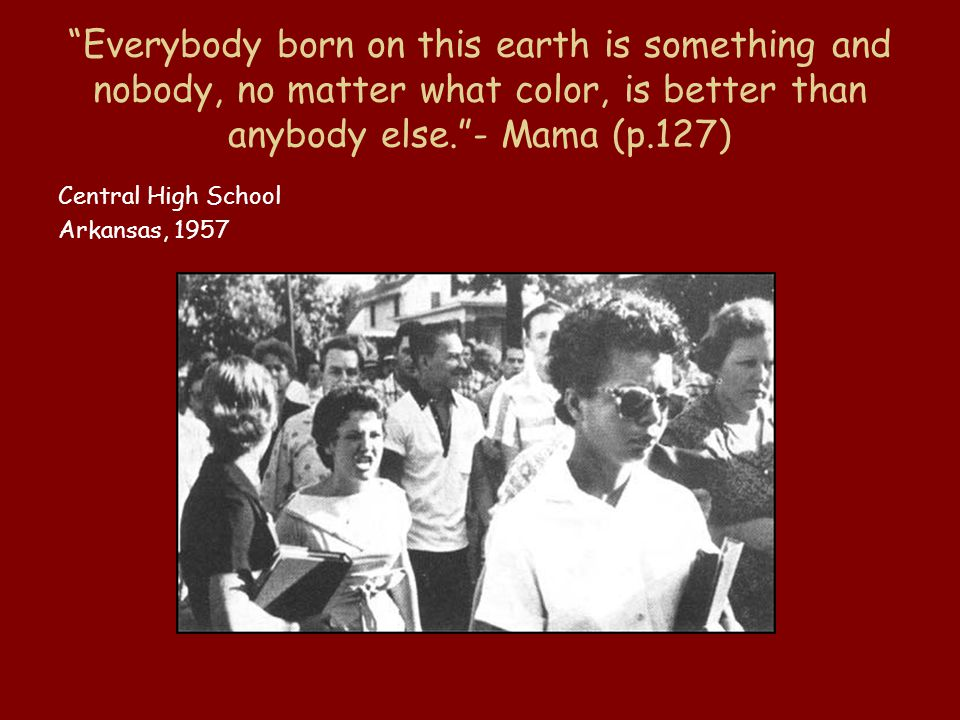 Everybody born on this earth is something and nobody, no matter what color, is better than anybody else. - Mama (p.127) Central High School Arkansas, 1957