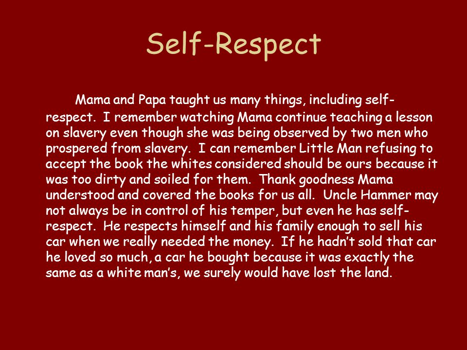 Self-Respect Mama and Papa taught us many things, including self- respect. I remember watching Mama continue teaching a lesson on slavery even though