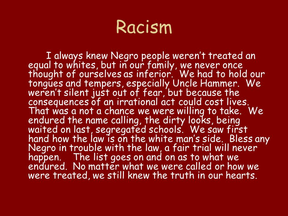 Racism I always knew Negro people weren't treated an equal to whites, but in our family, we never once thought of ourselves as inferior. We had to hol