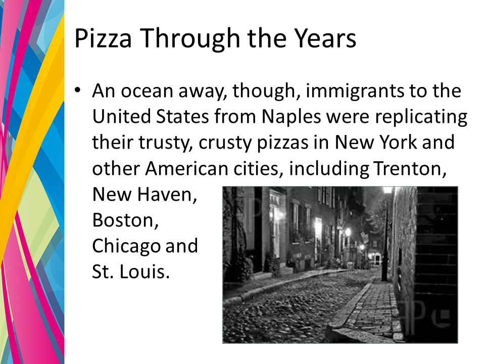 Pizza Through the Years An ocean away, though, immigrants to the United States from Naples were replicating their trusty, crusty pizzas in New York and other American cities, including Trenton, New Haven, Boston, Chicago and St.