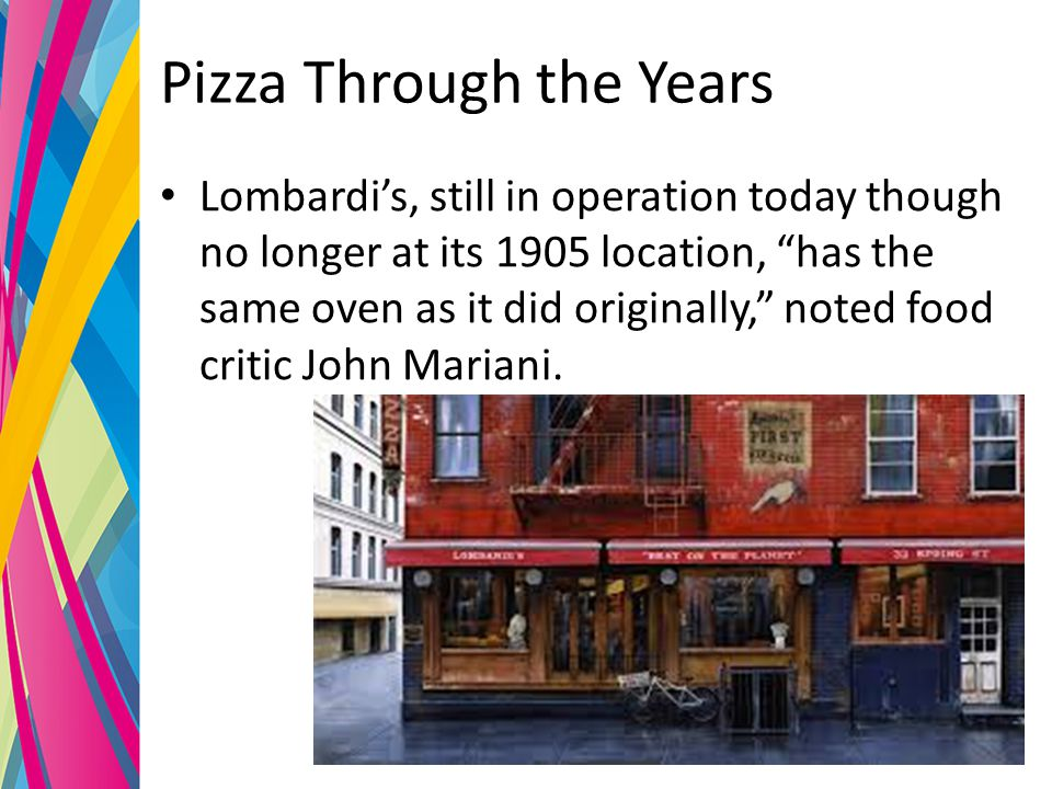 Pizza Through the Years Lombardi's, still in operation today though no longer at its 1905 location, has the same oven as it did originally, noted food critic John Mariani.