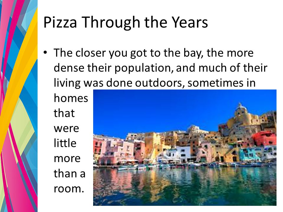 Pizza Through the Years The closer you got to the bay, the more dense their population, and much of their living was done outdoors, sometimes in homes | that were little more than a room.