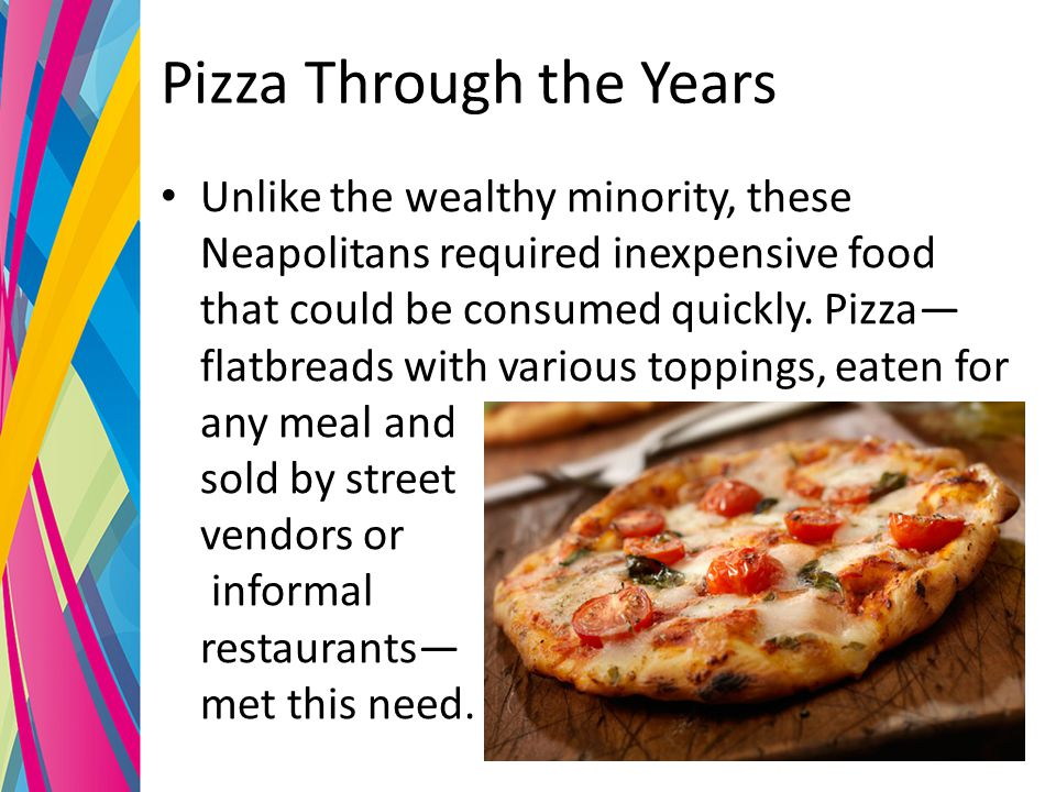 Pizza Through the Years Unlike the wealthy minority, these Neapolitans required inexpensive food that could be consumed quickly.